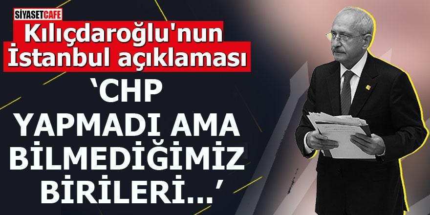 """Kılıçdaroğlu'nun İstanbul açıklaması """"CHP yapmadı ama bilmediğimiz birileri..."""""""