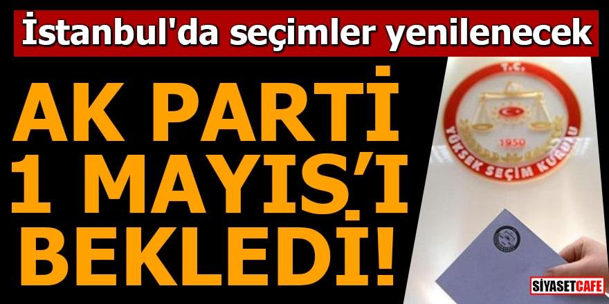 İstanbul'da seçimler yenilenecek AK Parti 1 Mayısı bekledi!