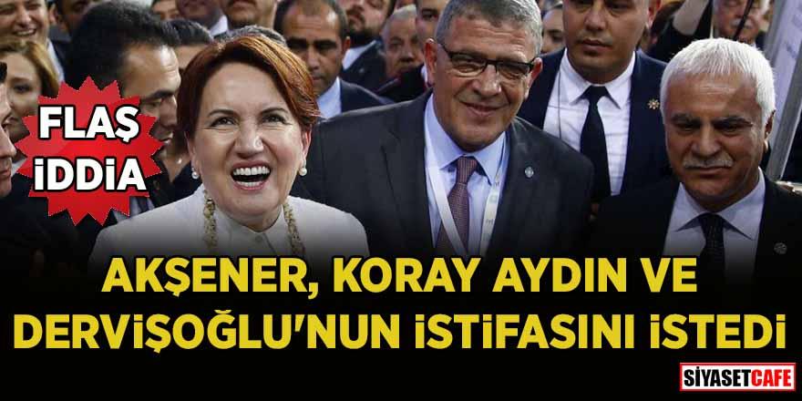 Akşener, Koray Aydın ve Dervişoğlu'nun istifasını istedi