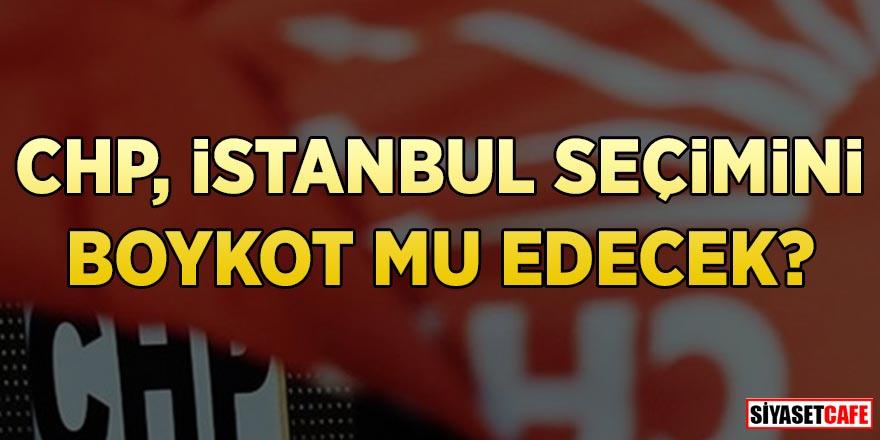 CHP İstanbul seçimini boykot mu edecek?