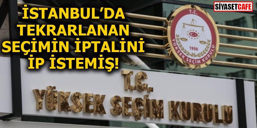 İstanbul'da tekrarlanan seçimin iptalini İP istemiş!