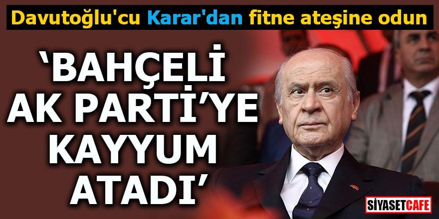 """Davutoğlu'cu Karar'dan fitne ateşine odun """"Bahçeli AK Parti'ye kayyum atadı"""""""