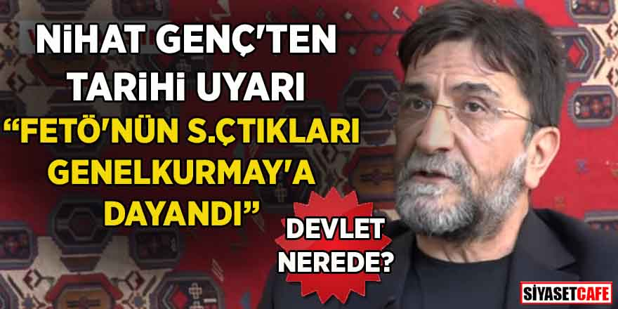 """Nihat Genç'ten tarihi uyarı: """"FETÖ'nün s.çtıkları Genelkurmaya dayandı"""""""