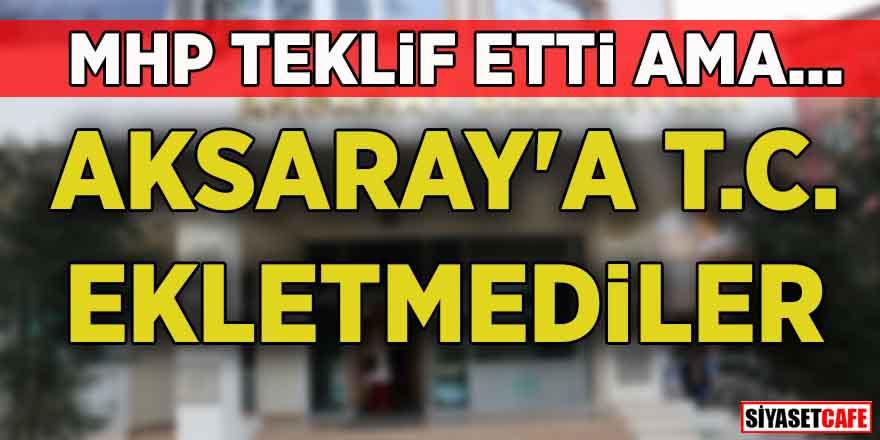 MHP teklif etti ama… Aksaray'a T.C. ekletmediler