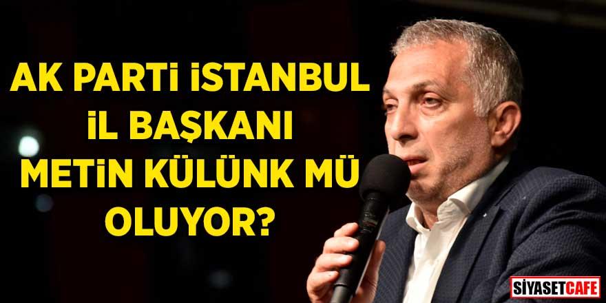 AK Parti İstanbul İl Başkanı Metin Külünk mü oluyor?