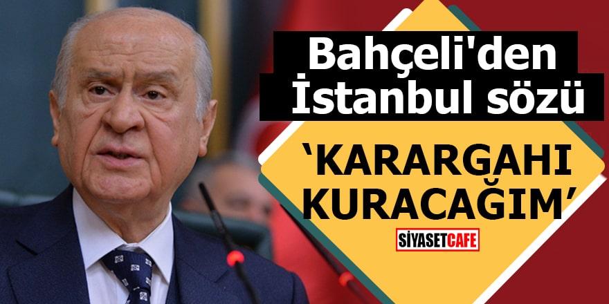 Bahçeli'den İstanbul sözü Karargahı kuracağım