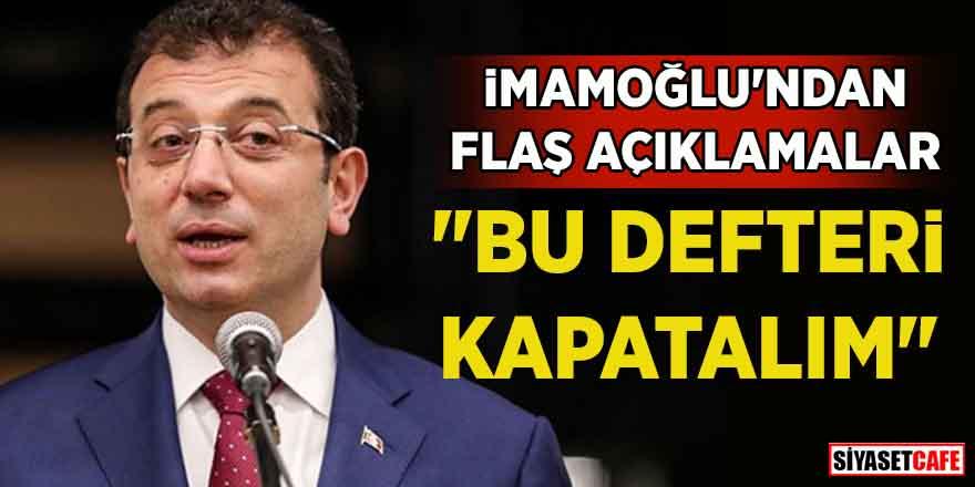 """Ekrem İmamoğlu'dan flaş açıklamalar: """"Bu defteri kapatalım"""""""