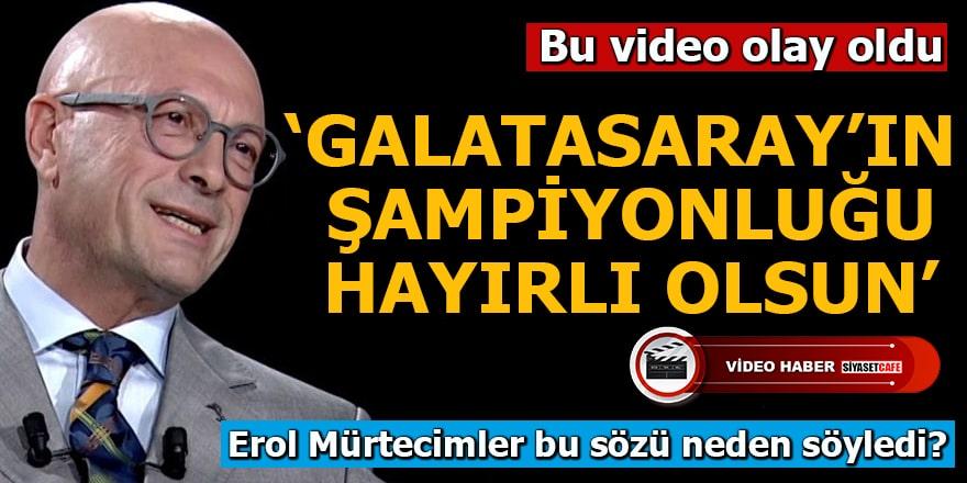 Erol Mürtecimler'in sözleri olay oldu! 'Galatasaray'ın şampiyonluğu hayırlı olsun'