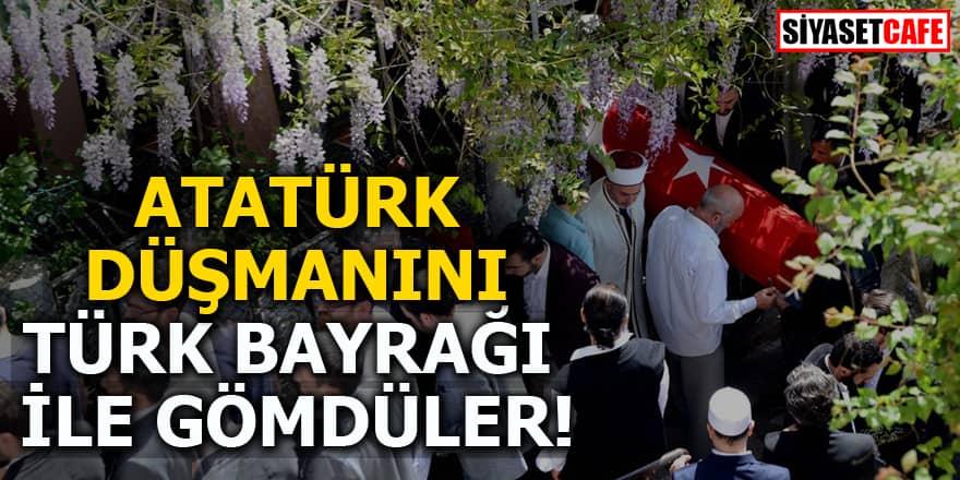 Atatürk düşmanını Türk Bayrağı ile gömdüler