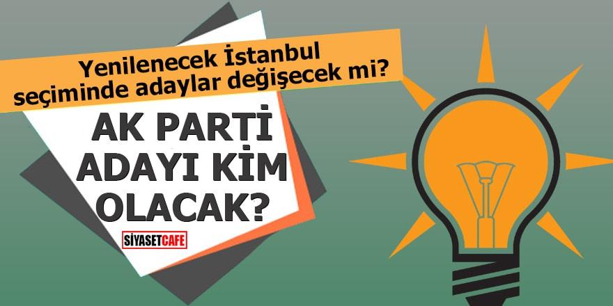 Yenilenecek İstanbul seçiminde adaylar değişecek mi, AK Parti adayı kim olacak?
