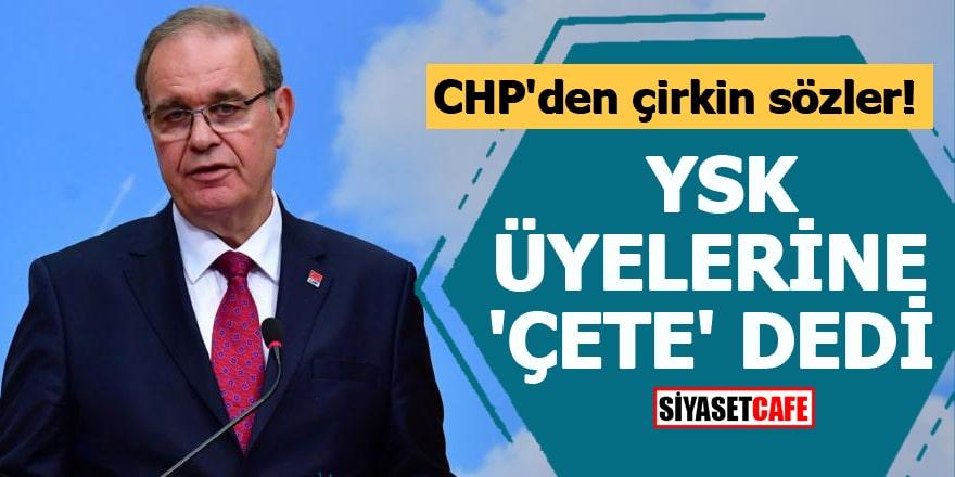 CHP'den çirkin sözler YSK üyelerine 'çete' dedi