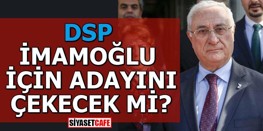 DSP, İmamoğlu için adayını çekecek mi?