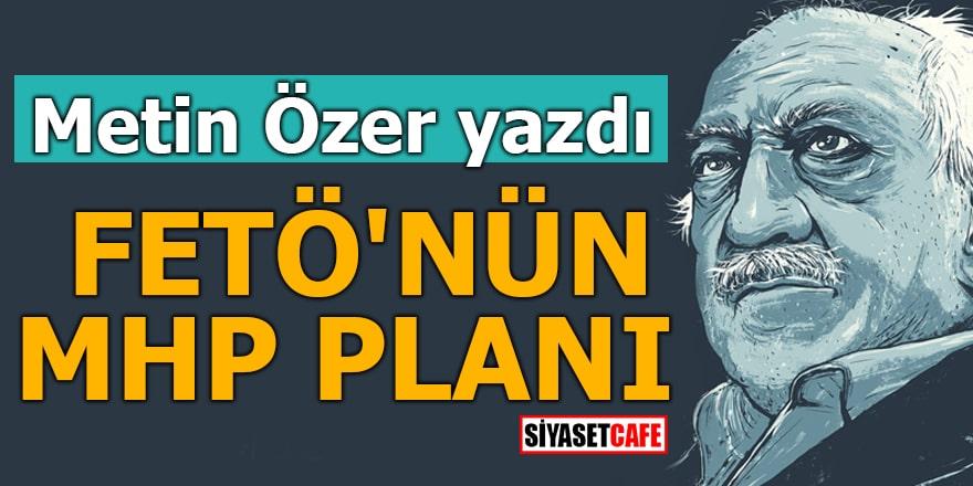 Metin Özer yazdı FETÖ'nün MHP planı