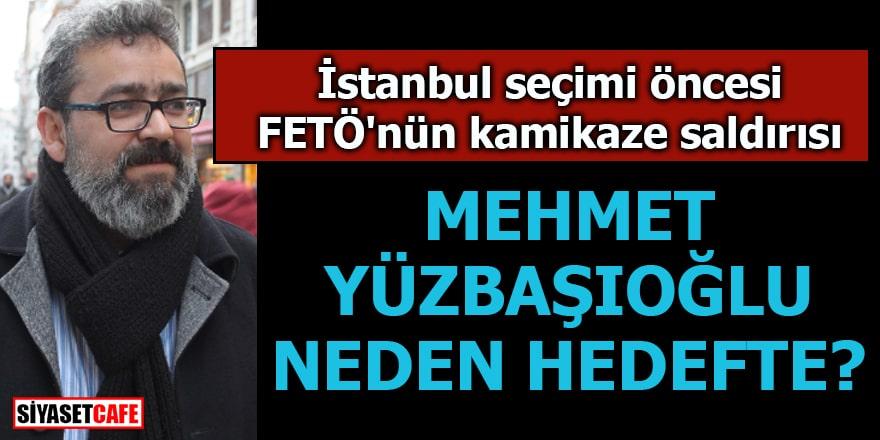 İstanbul seçimi öncesi FETÖ'nün kamikaze saldırısı Mehmet Yüzbaşıoğlu neden hedefte?