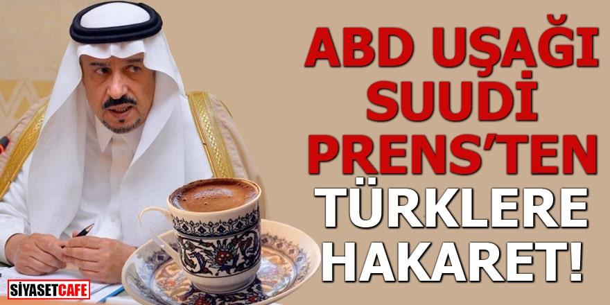 ABD uşağı Suudi Prens'ten Türklere hakaret!