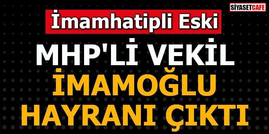 İmamhatip'li eski MHP'li vekil İmamoğlu hayranı çıktı