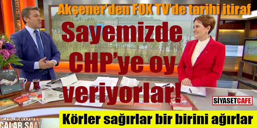 Akşener'den FOX TV'de tarihi itiraf: Sayemizde CHP'ye oy veriyorlar!