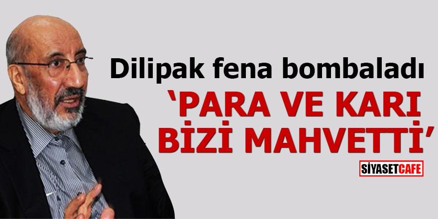 Dilipak fena bombaladı 'PARA VE KARI BİZİ MAHVETTİ'