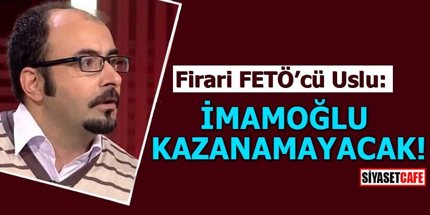 Firari FETÖ'cü Uslu: İmamoğlu kazanamayacak!