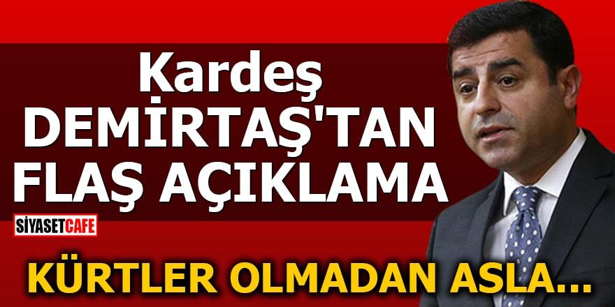 Kardeş Demirtaş'tan flaş açıklama 'Kürtler olmadan asla...'