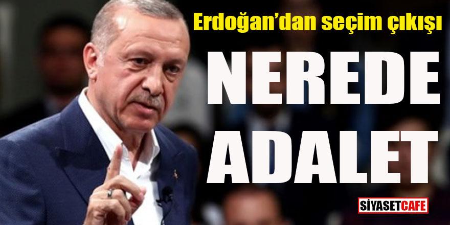 Erdoğan'dan flaş seçim çıkışı: Nerede adalet?
