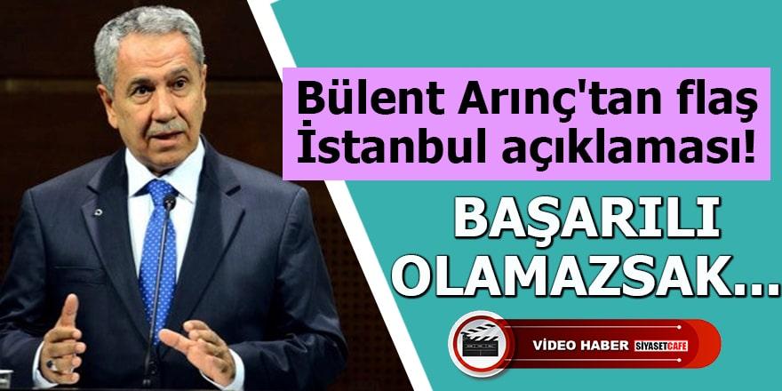 Bülent Arınç'tan flaş İstanbul açıklaması Başarılı olamazsak...