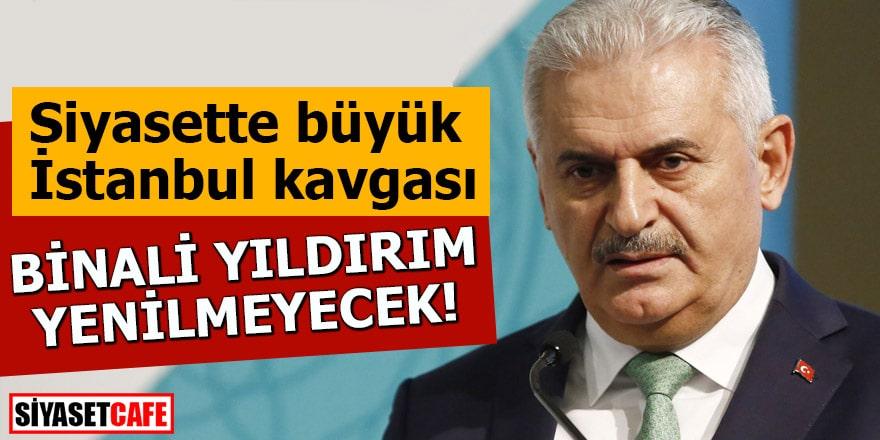 Siyasette büyük İstanbul kavgası Binali Yıldırım yenilmeyecek!