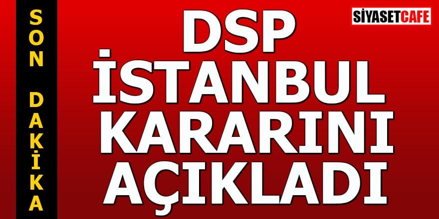DSP İstanbul kararını açıkladı
