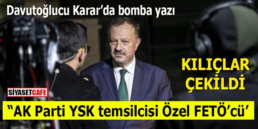 Davutoğlucu Karar'da bomba yazı: AK Parti'nin YSK temsilcisi Recep Özel FETÖ'cü!
