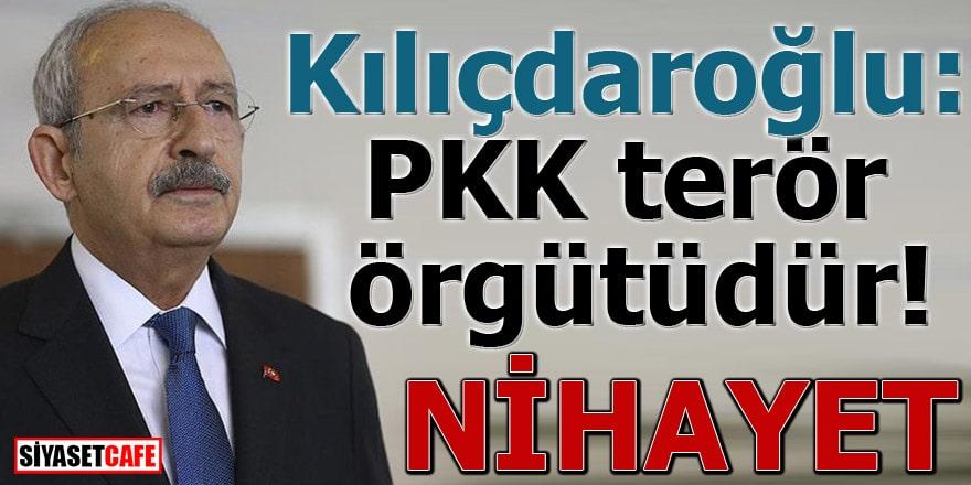 Kılıçdaroğlu: PKK terör örgütüdür! NİHAYET