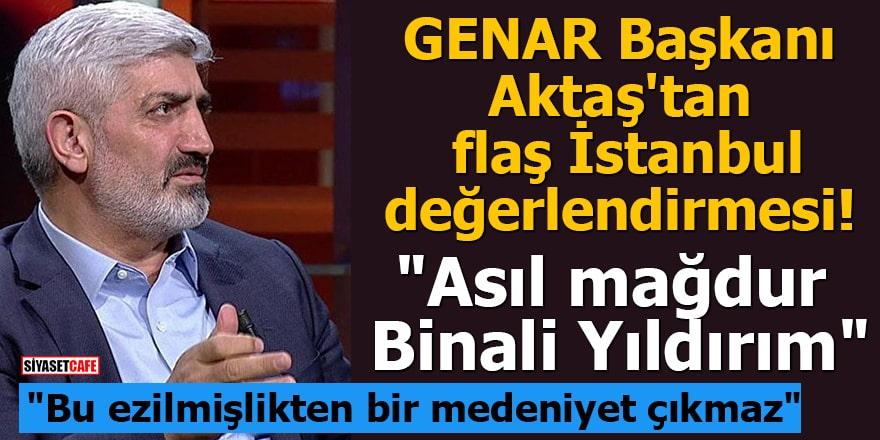 GENAR Başkanı Aktaş'tan flaş İstanbul değerlendirmesi