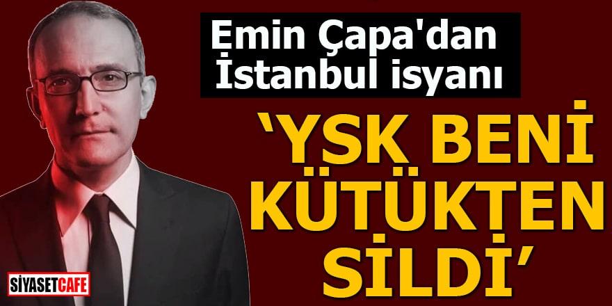 """Emin Çapa'dan İstanbul isyanı """"YSK beni kütükten sildi"""""""
