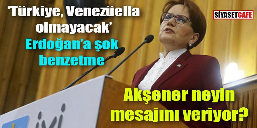 Akşener neyin mesajını veriyor: Türkiye Venezüella olmayacak!