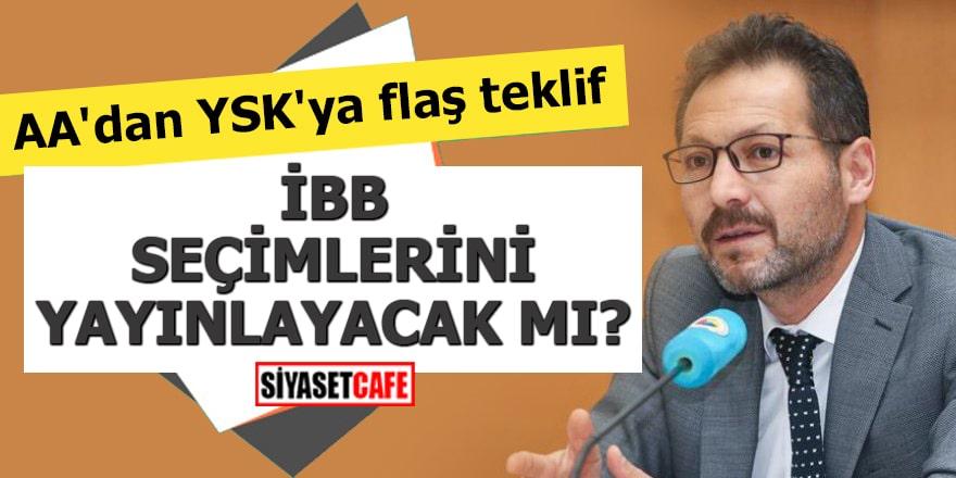AA'dan YSK'ya flaş teklif İBB Seçimlerini yayınlayacak mı?