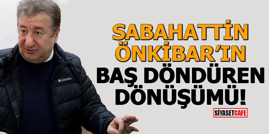 Sabahattin Önkibar'in baş döndüren dönüşümü!