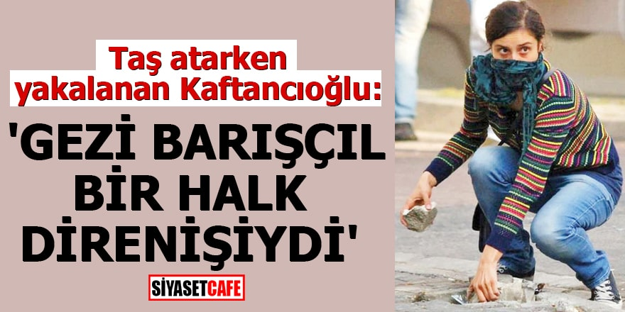 Taş atarken yakalanan Kaftancıoğlu: 'Gezi barışçıl bir halk direnişiydi'