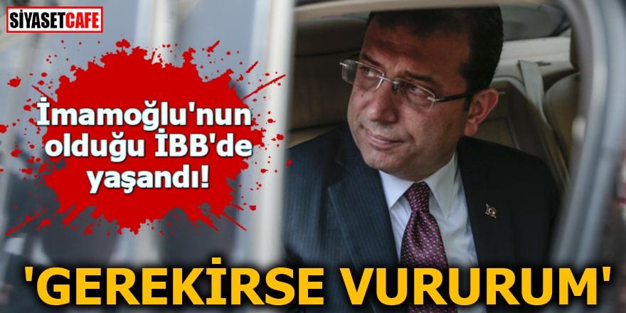 İmamoğlu'nun olduğu İBB'de yaşandı 'Gerekirse vururum'