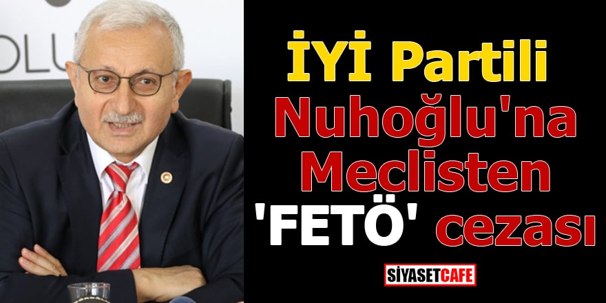 İYİ Partili Nuhoğlu'na Meclisten 'FETÖ' cezası