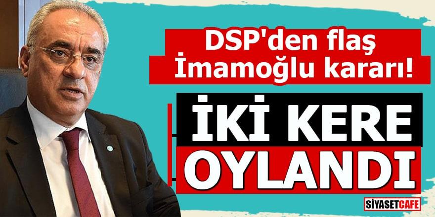 DSP'den flaş İmamoğlu kararı! İki kere oylandı