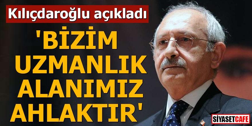 Kılıçdaroğlu açıkladı 'Bizim uzmanlık alanımız ahlaktır'