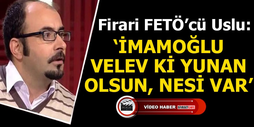 "Firari FETÖ'cü Uslu ""İmamoğlu velev ki yunan olsun, nesi var"""