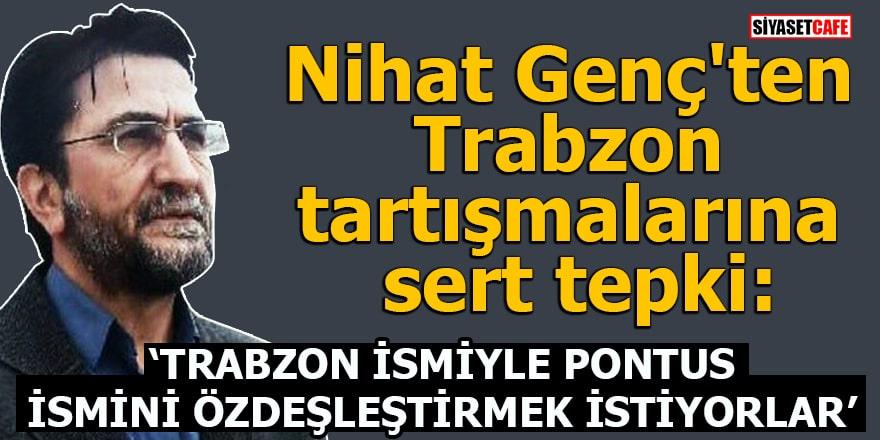 Nihat Genç:Trabzon ismiyle Pontus ismini özdeşleştirmek istiyorlar