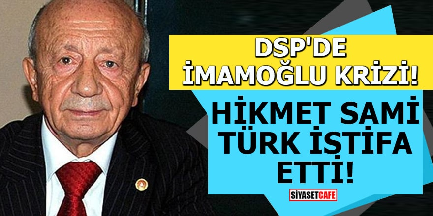 DSP'de İmamoğlu krizi! Hikmet Sami Türk istifa etti