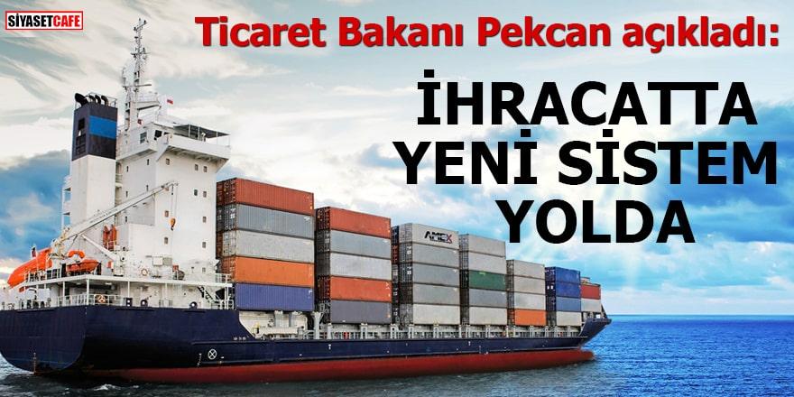 Ticaret Bakanı Pekcan açıkladı: İhracatta yeni sistem yolda