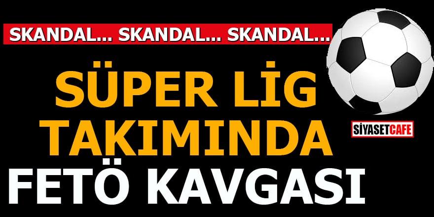 Süper Lig takımında FETÖ kavgası!