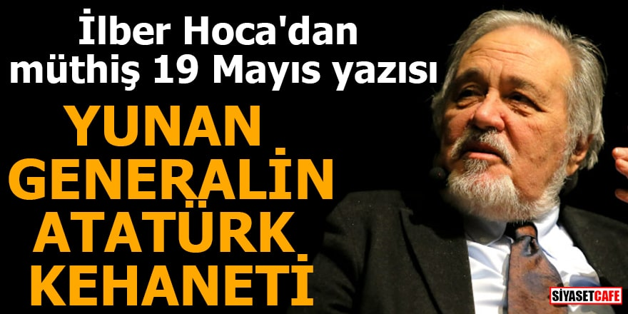 İlber Hoca'dan müthiş 19 Mayıs yazısı Yunan Generalin Atatürk kehaneti