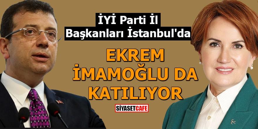 İYİ Parti İl Başkanları İstanbul'da Ekrem İmamoğlu da katılıyor