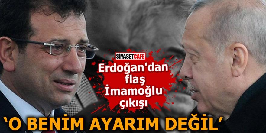 Erdoğan'dan flaş İmamoğlu çıkışı O benim ayarım değil