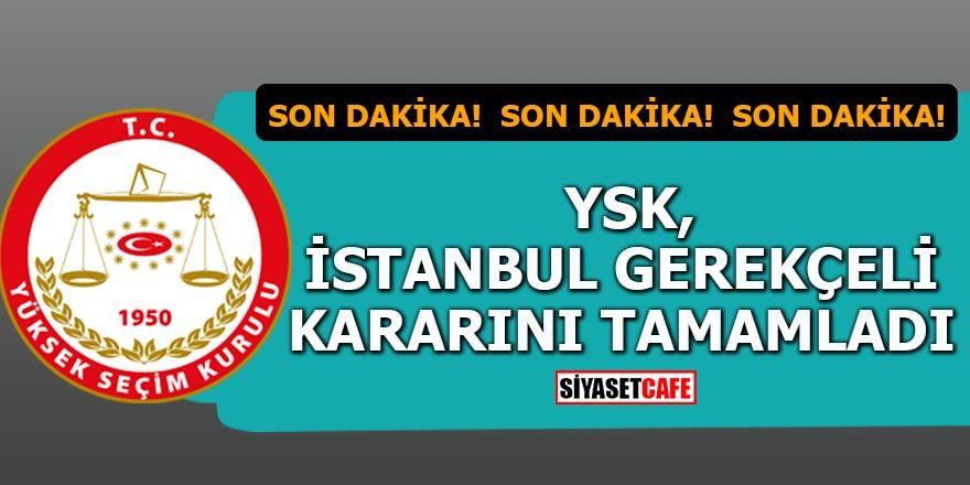 Son dakika! YSK, İstanbul gerekçeli kararını tamamladı