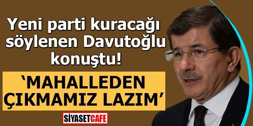 """Yeni parti kuracağı söylenen Davutoğlu konuştu! """"Mahalleden çıkmamız lazım"""""""